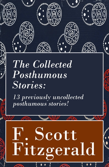 The Collected Posthumous Stories: 13 previously uncollected posthumous stories! ebook by F. Scott Fitzgerald