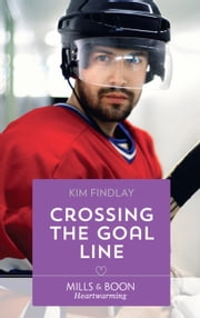Crossing The Goal Line (Mills & Boon Heartwarming) (A Hockey Romance, Book 1)