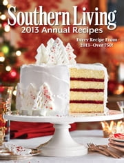 Southern Living Annual Recipes 2013 - Every Single Recipe from 2013 -- over 750! ebook by Editors of Southern Living Magazine