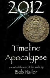 2012: Timeline Apocalypse ebook by Bob Nailor