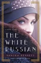 The White Russian - A Novel of Paris ebook by Vanora Bennett