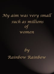 My Aim Was Very Small Such As Millions Of Women ebook by Rainbow Rainbow
