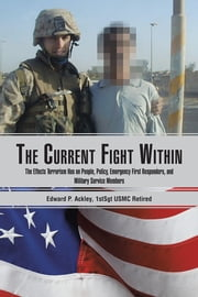 The Current Fight Within - The Effects Terrorism Has on People, Policy, Emergency First Responders, and Military Service Members ebook by Edward Ackley