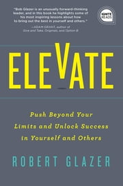 Elevate - Push Beyond Your Limits and Unlock Success in Yourself and Others ebook by Robert Glazer