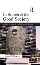 In Search of the Good Society - Love, Hope and Art as Political Economy eBook by Malcolm McIntosh