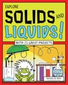 Explore Solids and Liquids! - With 25 Great Projects eBook by Kathleen M. Reilly, Bryan Stone