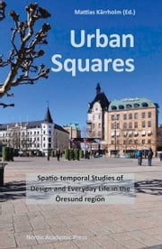 Urban Squares - Spatio-temporal Studies of Design and Everyday Life in the Öresund Region ebook by Mattias Kärrholm