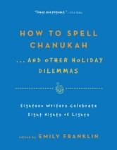 How to Spell Chanukah...And Other Holiday Dilemmas - 18 Writers Celebrate 8 Nights of Lights ebook by Emily Franklin