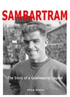 Sam Bartram: The Story of a Goalkeeping Legend ebook by Mike Blake