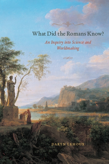 What Did the Romans Know? - An Inquiry into Science and Worldmaking ebook by Daryn Lehoux