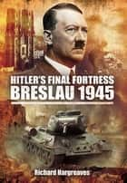 Hitler's Final Fortress Breslau 1945 ebook by Hargreaves, Richard