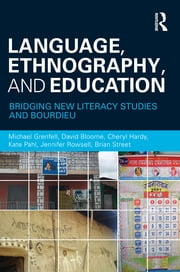 Language, Ethnography, and Education - Bridging New Literacy Studies and Bourdieu ebook by Michael Grenfell,David Bloome,Cheryl Hardy,Kate Pahl,Jennifer Rowsell,Brian V Street
