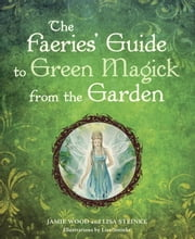 The Faerie's Guide to Green Magick from the Garden ebook by Lisa Steinke,Jamie Wood