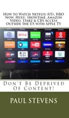 How to Watch Netflix (US), HBO Now, Hulu, Showtime, Amazon Video, Starz & CBS Access Outside the US with Apple TV ebook by Paul Stevens