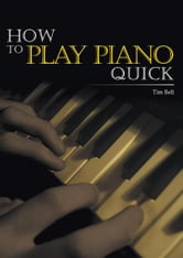 How To Play Piano Quick ebook by Tim Bell