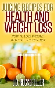 Juicing Recipes for Health and Weight Loss: How to Lose Weight with the Juicing Diet ebook by J.D. Rockefeller