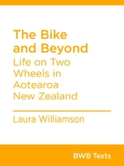 The Bike and Beyond - Life on Two Wheels in Aotearoa New Zealand ebook by Laura Williamson