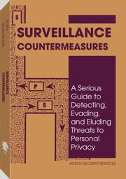 Surveillance Countermeasures: A Serious Guide To Detecting, Evading, And Eluding Threats To Personal Privacy ebook by Services, ACM IV Security