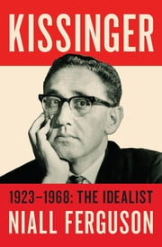 Kissinger - 1923-1968: The Idealist ebook by Niall Ferguson