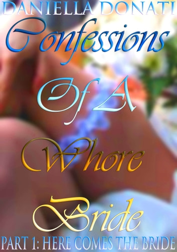 Confessions Of A Whore Bride: Part 1: Here Comes The Bride ebook by Daniella Donati