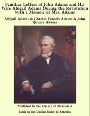 Familiar Letters of John Adams and His Wife Abigail Adams During the Revolution with a Memoir of Mrs. Adams ebook by Abigail Adams & Charles Francis Adams & John Quincy Adams