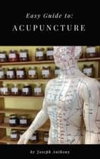 Easy Guide to: Acupuncture ebook by Joseph Anthony