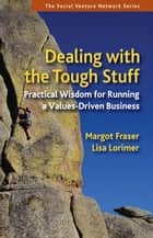 Dealing With the Tough Stuff - Practical Wisdom for Running a Values-Driven Business ebook by Margot Fraser, Lisa Lorimer