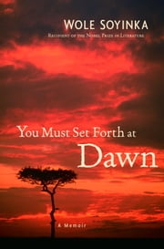 You Must Set Forth at Dawn - A Memoir ebook by Wole Soyinka
