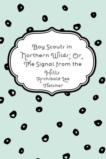 Boy Scouts in Northern Wilds; Or, The Signal from the Hills ebook by Archibald Lee Fletcher