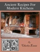 Ancient Recipes for Modern Kitchens ebook by C. A. Ennis