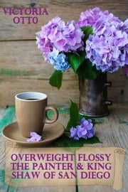 Overweight Flossy The Painter & King Shaw Of San Diego ebook by Victoria Otto