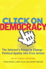 Click On Democracy - The Internet's Power To Change Political Apathy Into Civic Action ebook by Grant Reeher,Steve Davis,Larry Elin