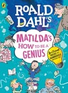 Roald Dahl's Matilda's How to be a Genius - Brilliant Tricks to Bamboozle Grown-Ups ebook by Roald Dahl, Quentin Blake