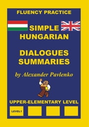 Hungarian-English, Simple Hungarian, Dialogues and Summaries, Upper-Elementary Level ebook by Alexander Pavlenko