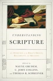 Understanding Scripture - An Overview of the Bible's Origin, Reliability, and Meaning ebook by J. I. Packer,John Piper,R. Kent Hughes,Leland Ryken,John D. Currid,Daniel B. Wallace,Peter J. Williams,Roger Beckwith,David Alan Black,Wayne Grudem,C. John Collins,Thomas R. Schreiner,Vern S. Poythress,Peter J. Gentry,David Chapman,Dan Doriani,John Hannah,Charles E. Hill,David Powlison,Paul Wegner