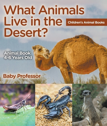 What Animals Live in the Desert? Animal Book 4-6 Years Old | Children's Animal Books ebook by Baby Professor