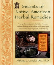 Secrets of Native American Herbal Remedies - A Comprehensive Guide to the Native American Tradition of Using Herbs and theMind/Body/Spirit Connection for Improving Health and Well-being ebook by Anthony J. Cichoke