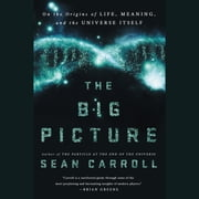 The Big Picture - On the Origins of Life, Meaning, and the Universe Itself audiobook by Sean Carroll
