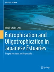 Eutrophication and Oligotrophication in Japanese Estuaries - The present status and future tasks ebook by Tetsuo Yanagi
