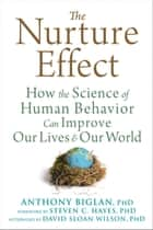 The Nurture Effect - How the Science of Human Behavior Can Improve Our Lives and Our World ebook by Anthony Biglan, PhD, Steven C. Hayes,...