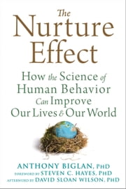 The Nurture Effect - How the Science of Human Behavior Can Improve Our Lives and Our World ebook by Anthony Biglan, PhD,Steven C. Hayes, PhD,David Sloan Wilson, PhD