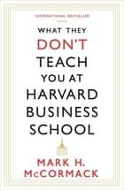 What They Don't Teach You At Harvard Business School ebook by Mark H. McCormack