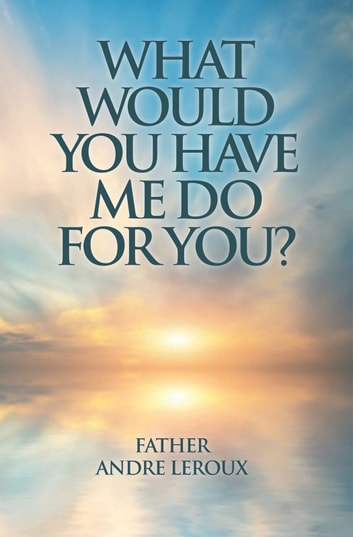 What Would You Have Me Do For You? ebook by Father Andre Leroux