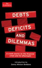 Debts, Deficits and Dilemmas - A Crash Course on the Financial Crisis and its Aftermath ebook by Zanny Minton Beddoes