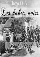 Les habits noirs - Tome 1 à 4 ebook by Paul Féval