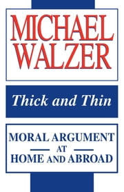 Thick and Thin - Moral Argument at Home and Abroad ebook by Michael Walzer