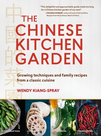 The Chinese Kitchen Garden - Growing Techniques and Family Recipes from a Classic Cuisine ebook by Wendy Kiang-Spray