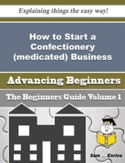 How to Start a Confectionery (medicated) Business (Beginners Guide) ebook by Tyesha Turnbull,Sam Enrico