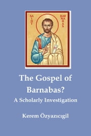 The Gospel of Barnabas? A Scholarly Investigation ebook by Kerem Özyazıcıgil