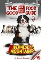The Good Bernese Mountain Dog Food Guide ebook by Dennis Frankel